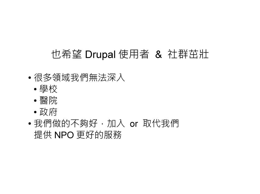 也希望 Drupal 使用者 & 社群茁壯 ● 很多領域我們無法深入 ● 學校 ● 醫院 ● ...
