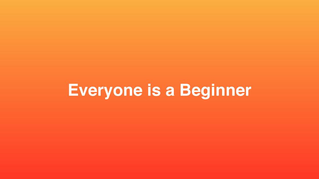 Everyone is a Beginner