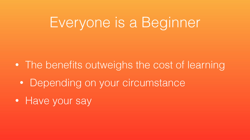 • The benefits outweighs the cost of learning • ...