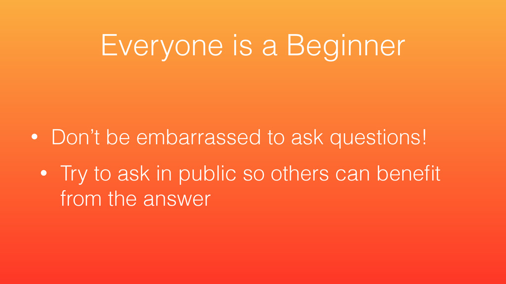 • Don't be embarrassed to ask questions! • Try ...