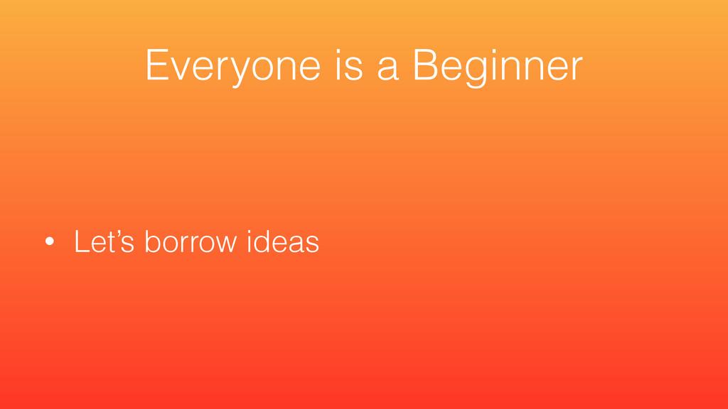 • Let's borrow ideas Everyone is a Beginner