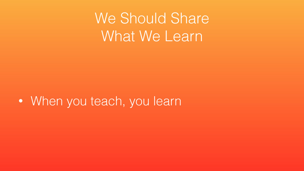 • When you teach, you learn We Should Share Wha...
