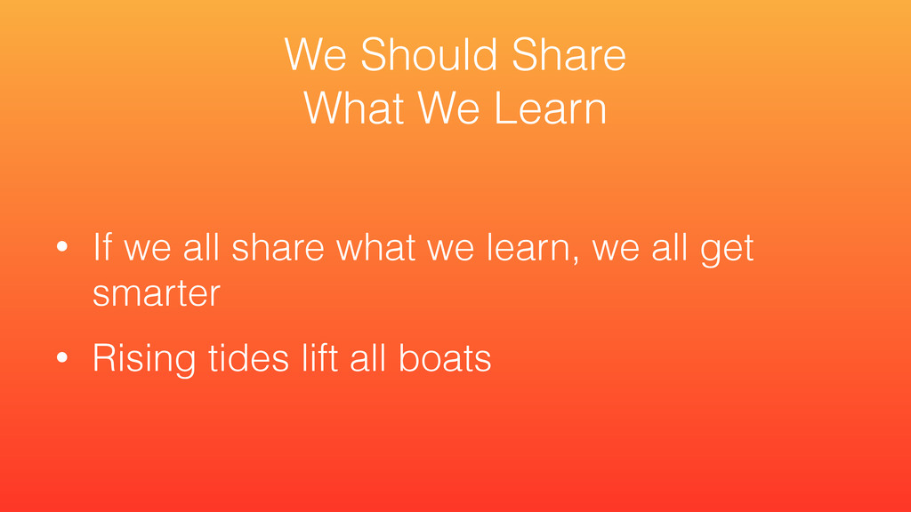 • If we all share what we learn, we all get sma...