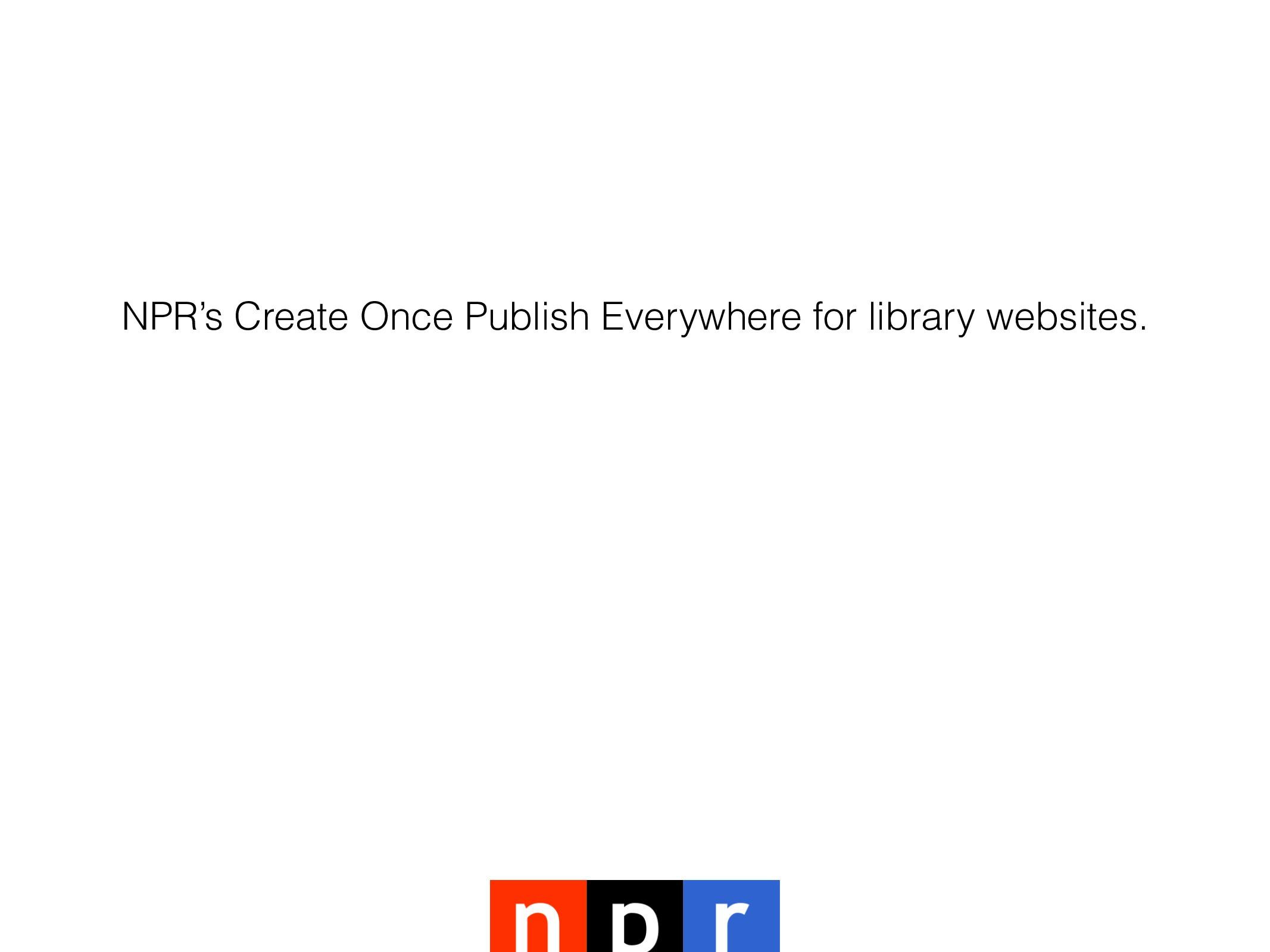NPR's Create Once Publish Everywhere for librar...