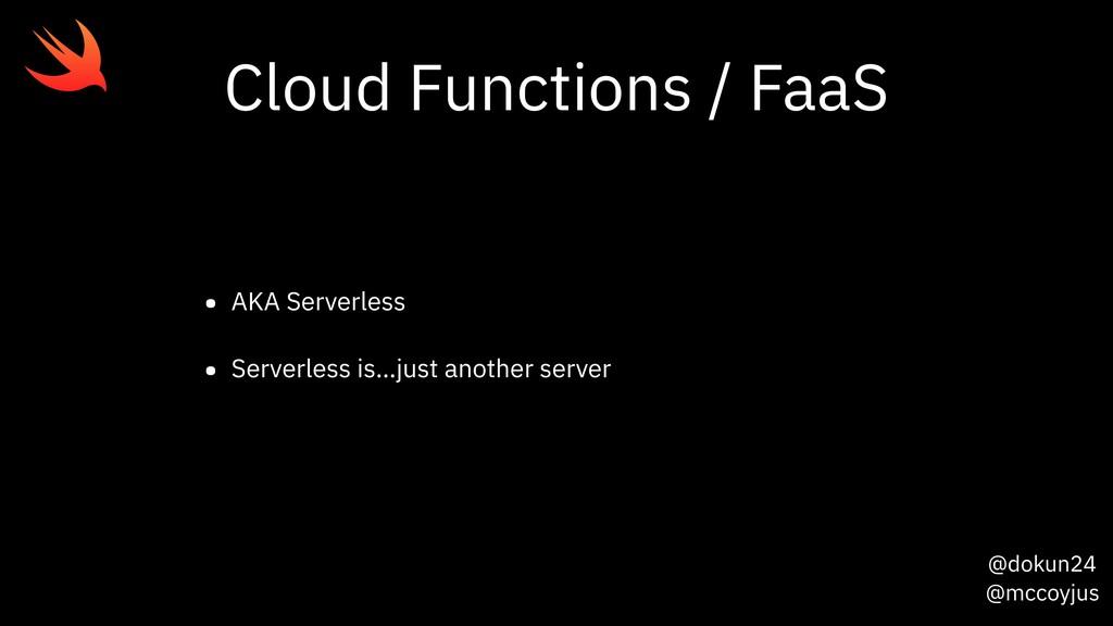 @dokun24 @mccoyjus Cloud Functions / FaaS • AKA...
