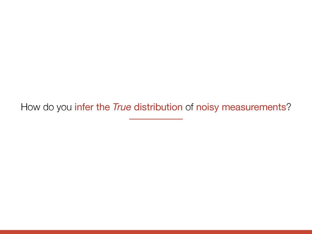 How do you infer the True distribution of noisy...