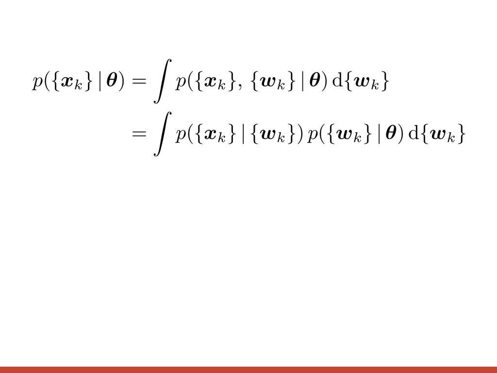 p({ xk } | ✓ ) = Z p({ xk }, { wk } | ✓ ) d{ wk...