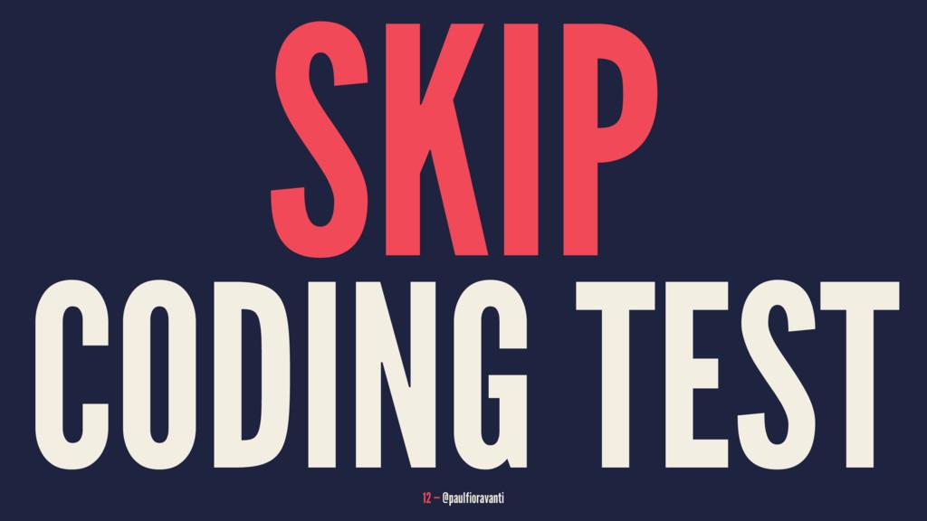 SKIP CODING TEST 12 — @paulfioravanti