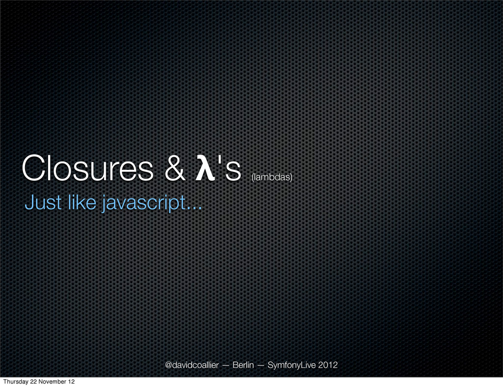 Closures & λ's (lambdas) Just like javascript.....