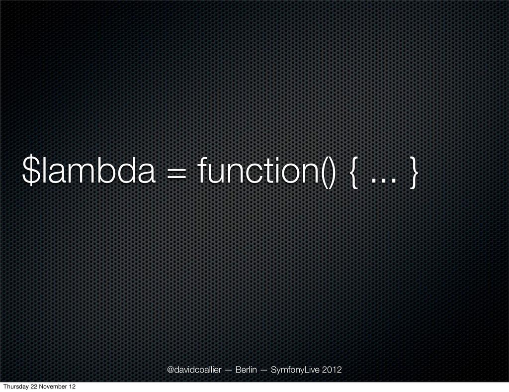 $lambda = function() { ... } @davidcoallier — B...