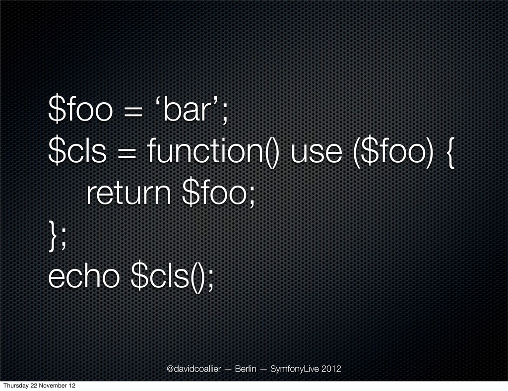$foo = 'bar'; $cls = function() use ($foo) { re...