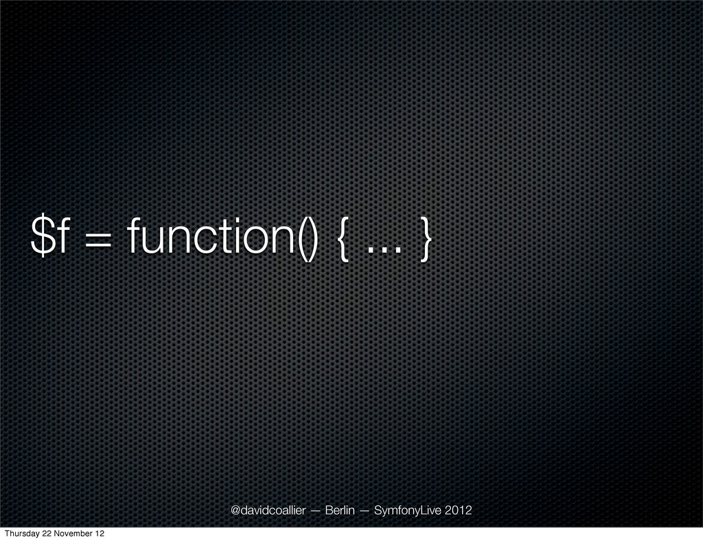 $f = function() { ... } @davidcoallier — Berlin...