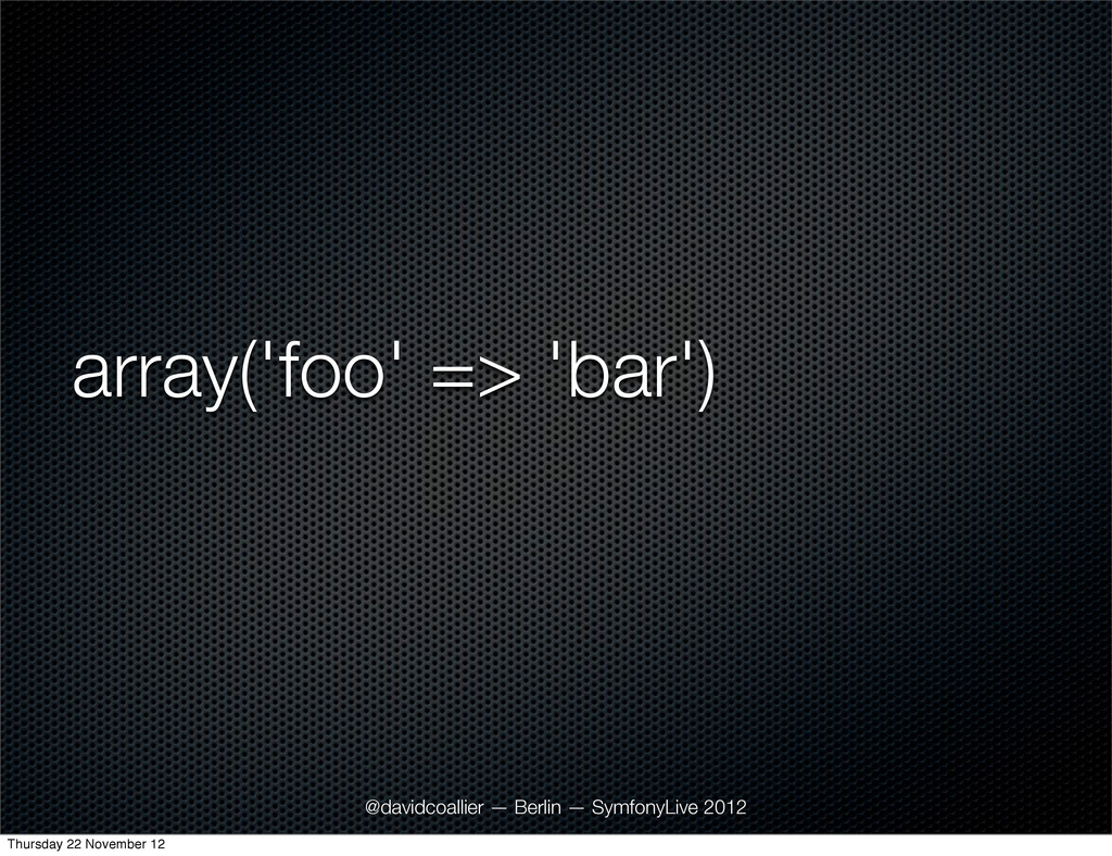 array('foo' => 'bar') @davidcoallier — Berlin —...