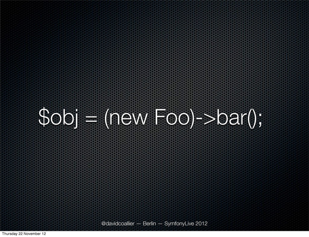 $obj = (new Foo)->bar(); @davidcoallier — Berli...