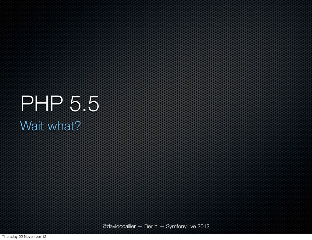PHP 5.5 Wait what? @davidcoallier — Berlin — Sy...