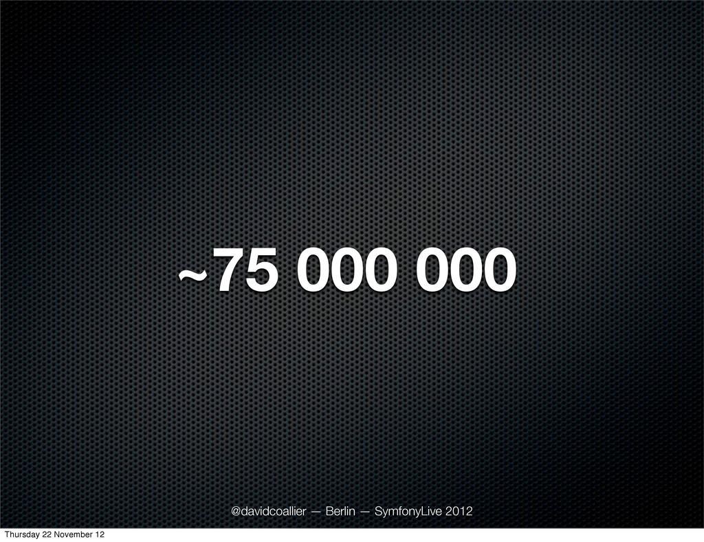 ~75 000 000 @davidcoallier — Berlin — SymfonyLi...