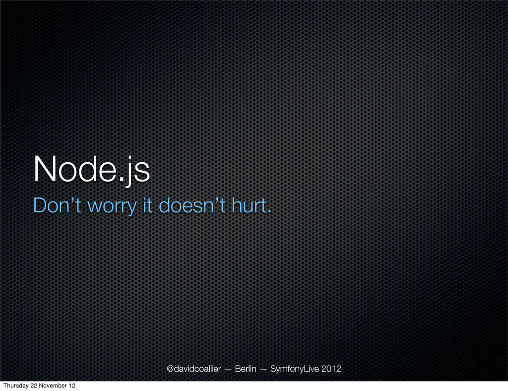 Node.js Don't worry it doesn't hurt. @davidcoal...