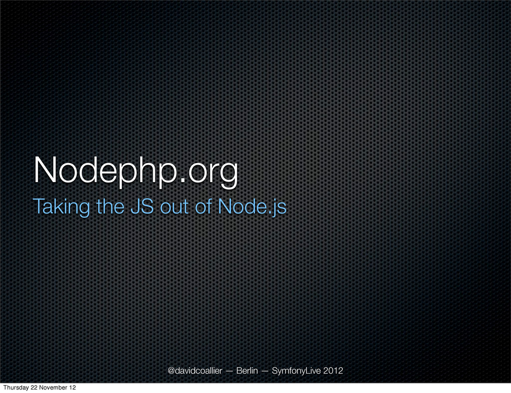 Nodephp.org Taking the JS out of Node.js @david...