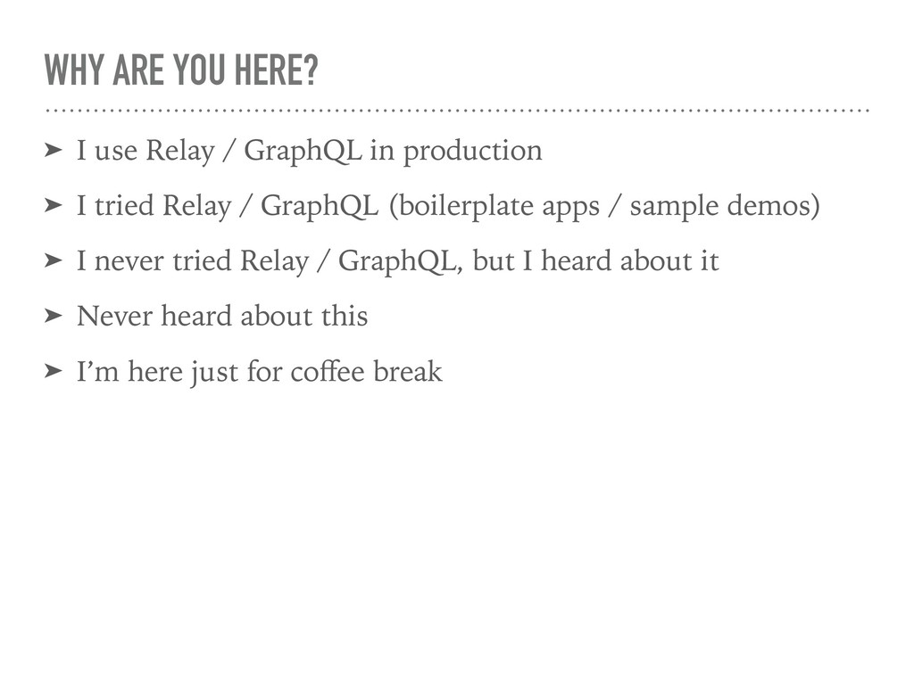 WHY ARE YOU HERE? ➤ I use Relay / GraphQL in pr...
