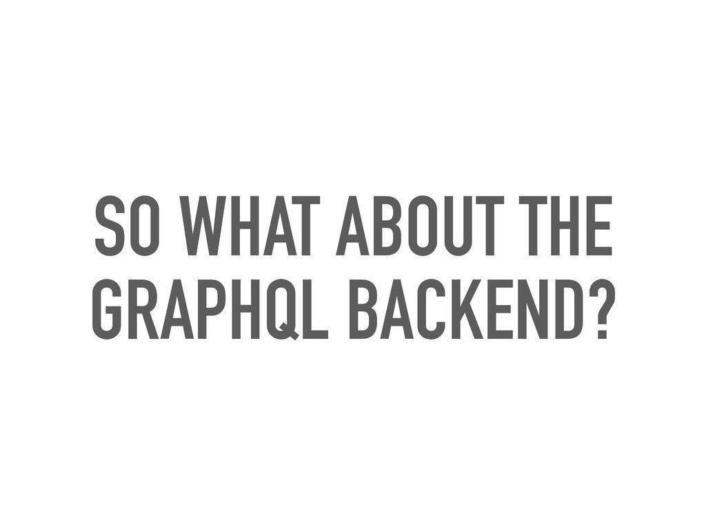SO WHAT ABOUT THE GRAPHQL BACKEND?