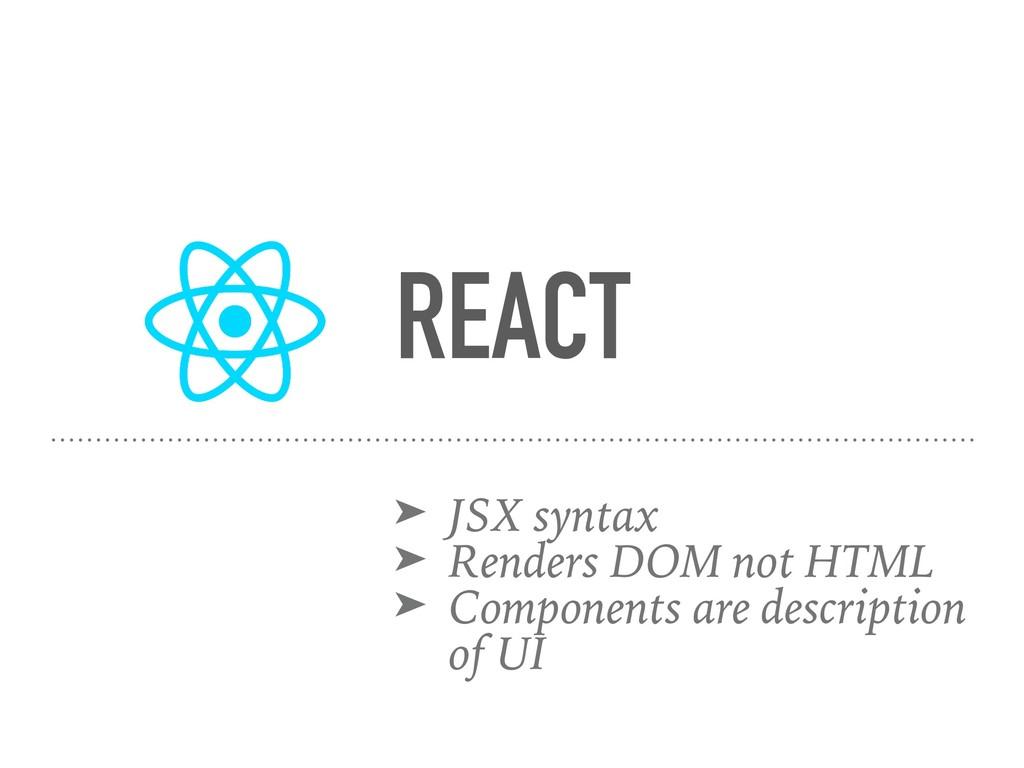 REACT ➤ JSX syntax ➤ Renders DOM not HTML ➤ Com...
