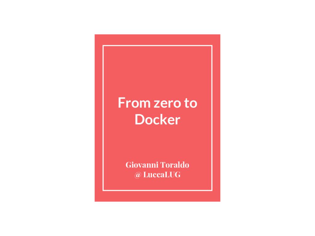 From zero to Docker Giovanni Toraldo @ LuccaLUG
