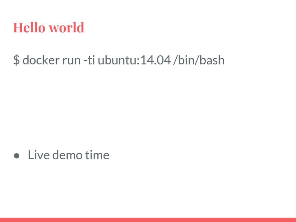 Hello world $ docker run -ti ubuntu:14.04 /bin/...