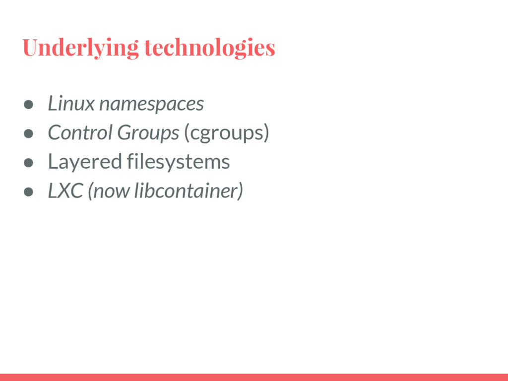 Underlying technologies ● Linux namespaces ● Co...