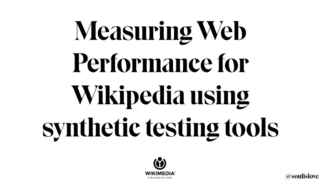 @soulislove Measuring Web Performance for Wikip...