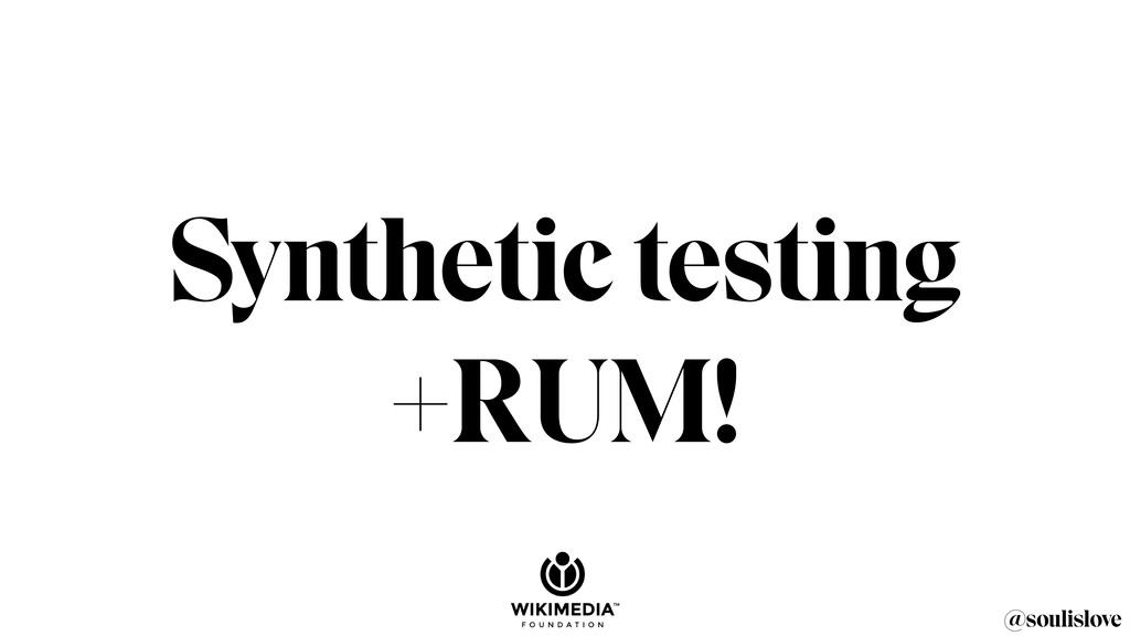 @soulislove Synthetic testing +RUM!
