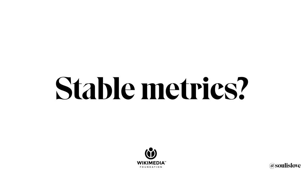 @soulislove Stable metrics?