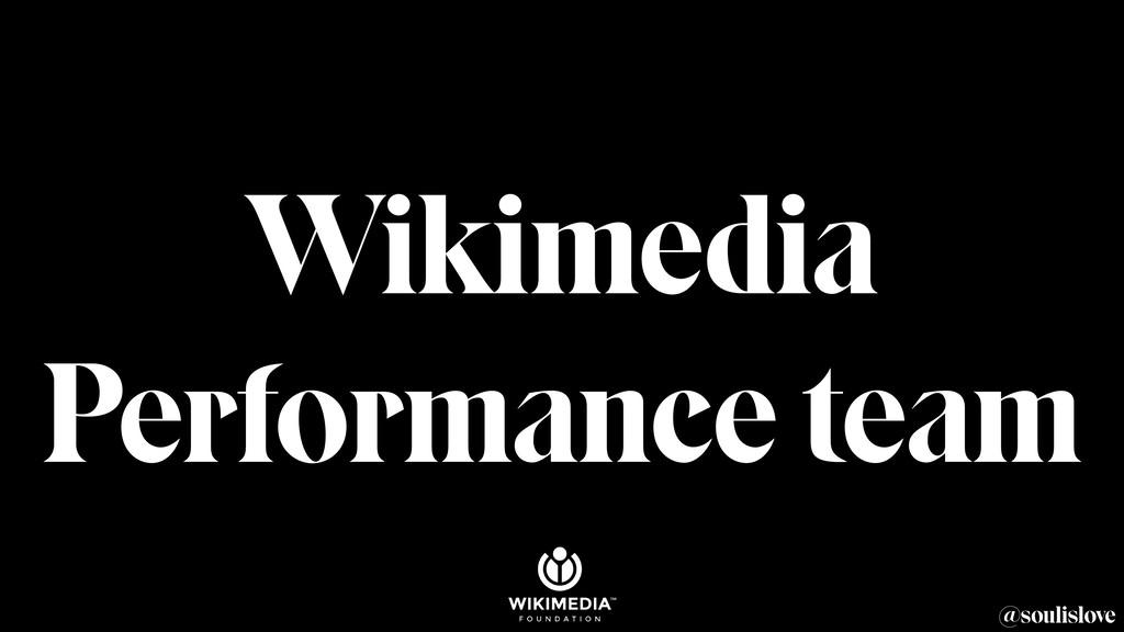 @soulislove Wikimedia Performance team