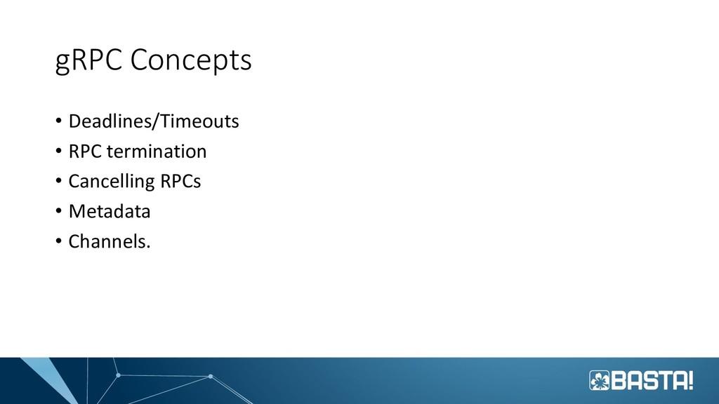 gRPC Concepts • Deadlines/Timeouts • RPC termin...
