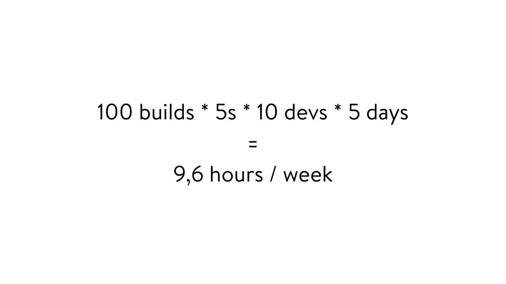 100 builds * 5s * 10 devs * 5 days = 9,6 hours ...