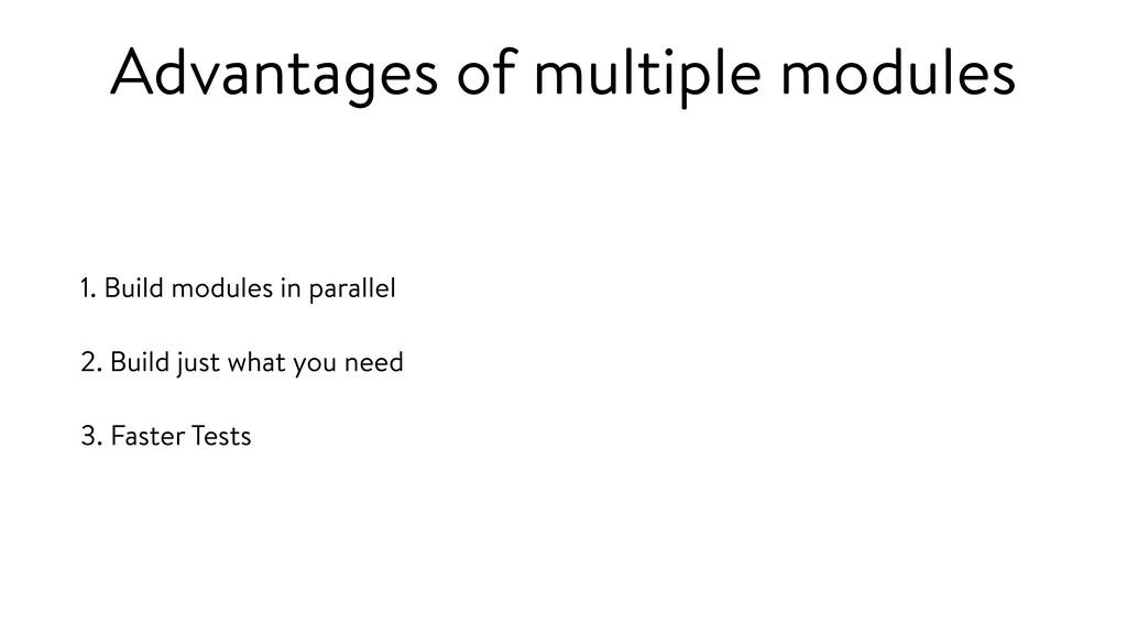 Advantages of multiple modules 1. Build modules...