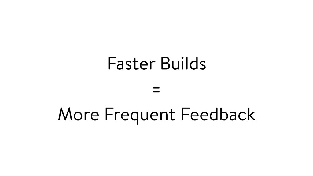 Faster Builds = More Frequent Feedback