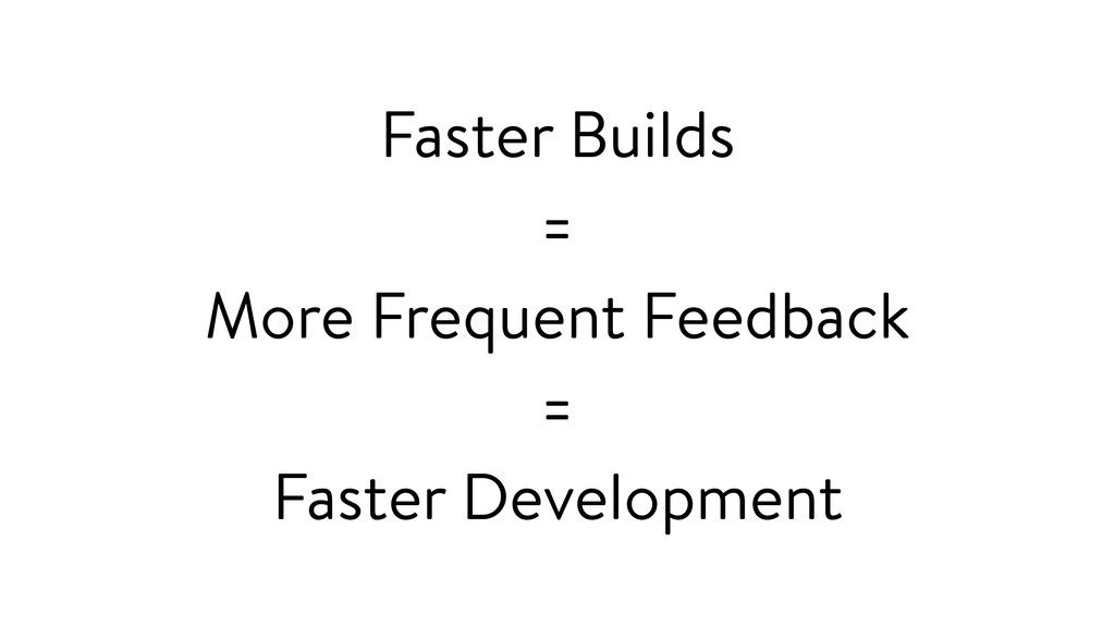 Faster Builds = More Frequent Feedback = Faster...