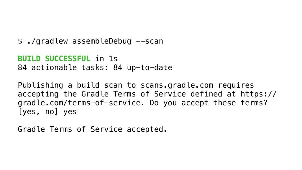 $ ./gradlew assembleDebug --scan BUILD SUCCESSF...