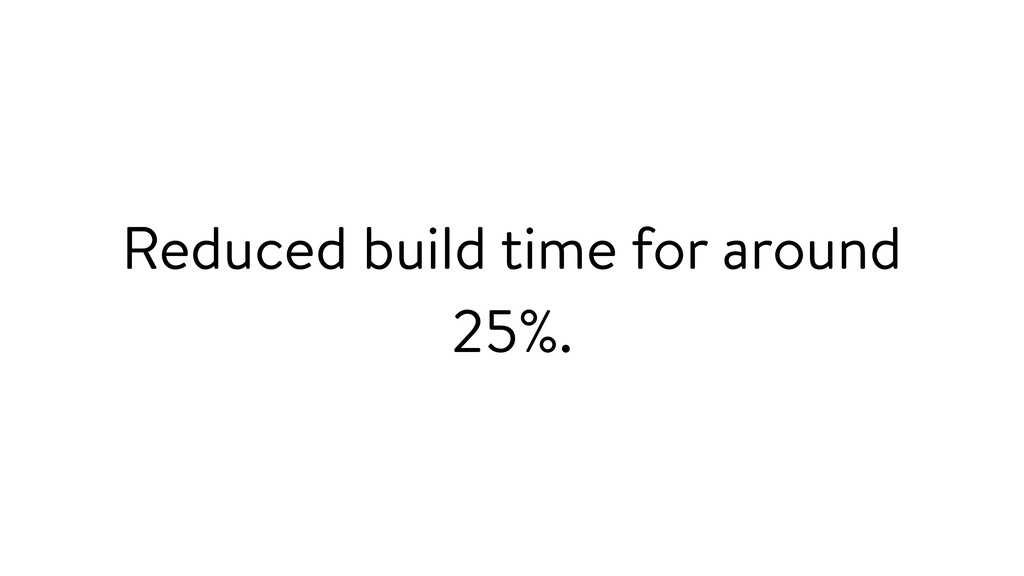 Reduced build time for around 25%.