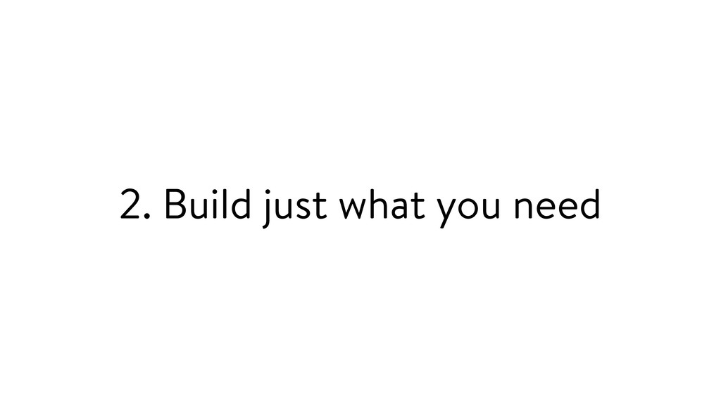 2. Build just what you need