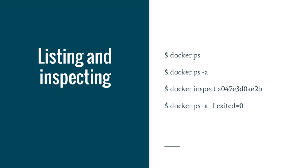 Listing and inspecting $ docker ps $ docker ps ...