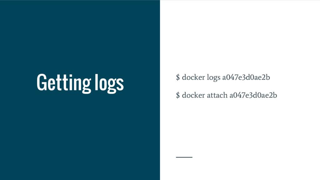 Getting logs $ docker logs a047e3d0ae2b $ docke...