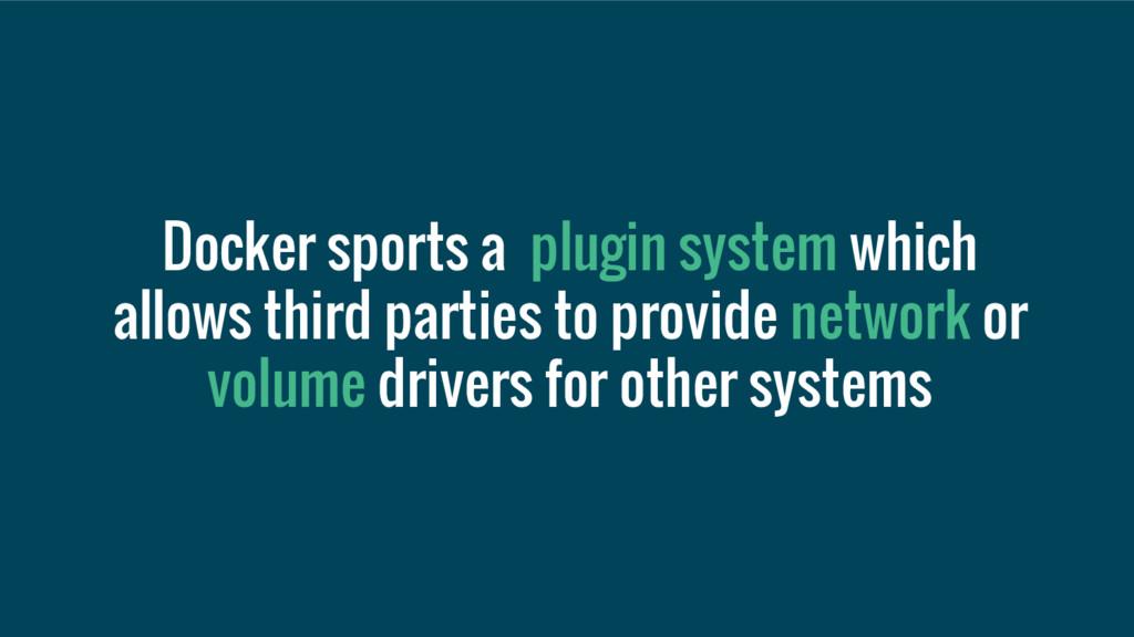 Docker sports a plugin system which allows thir...