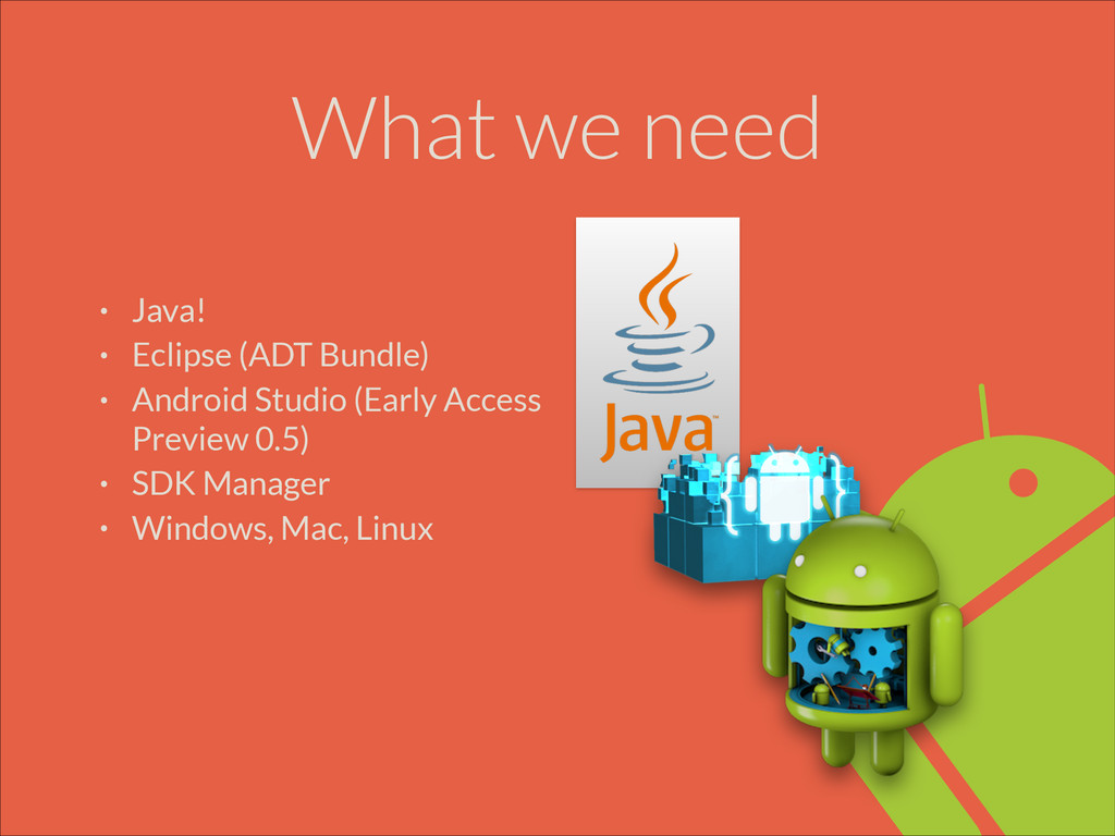 What we need • Java! • Eclipse (ADT Bundle) • A...