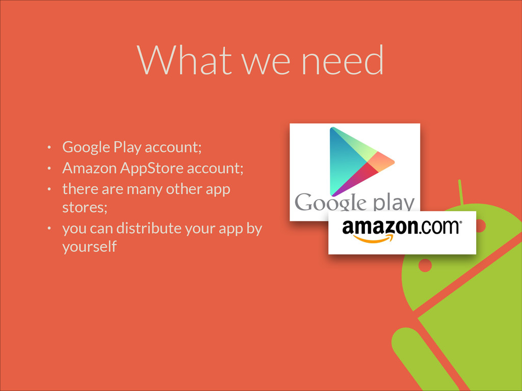 What we need • Google Play account; • Amazon Ap...