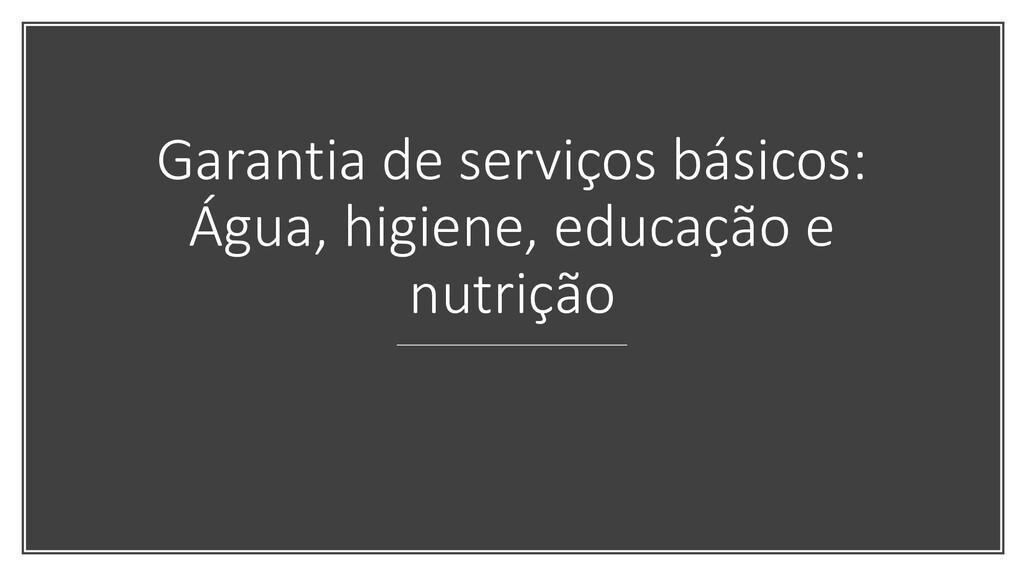 Garantia de serviços básicos: Água, higiene, ed...
