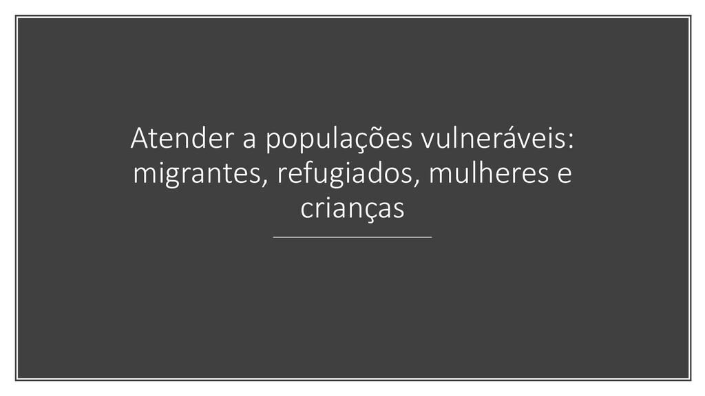 Atender a populações vulneráveis: migrantes, re...