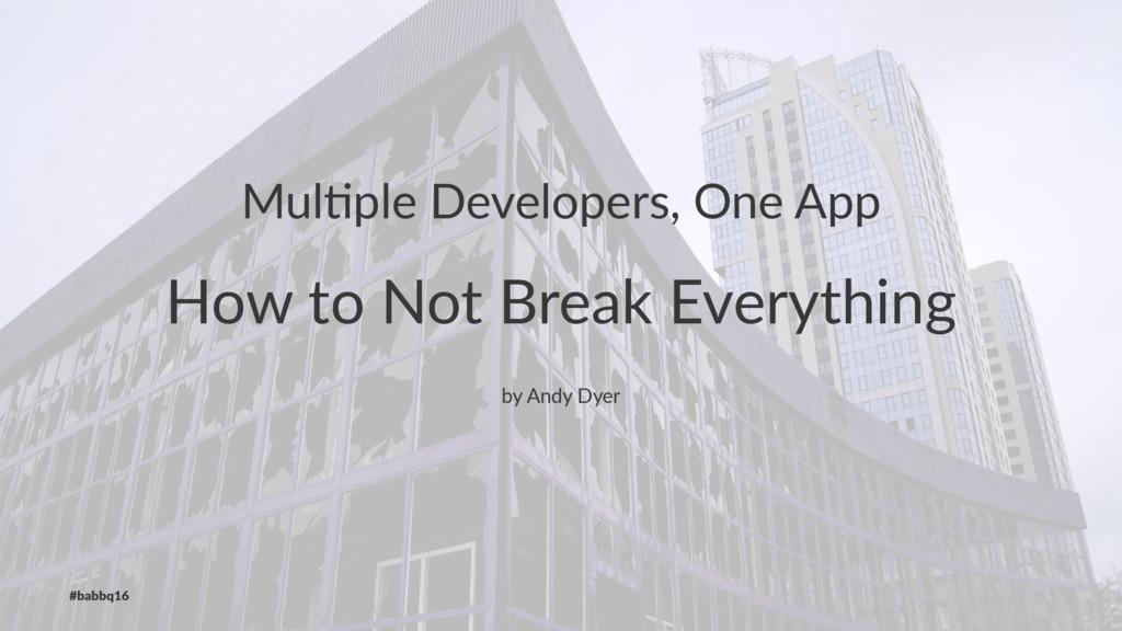 Mul$ple Developers, One App How to Not Break Ev...