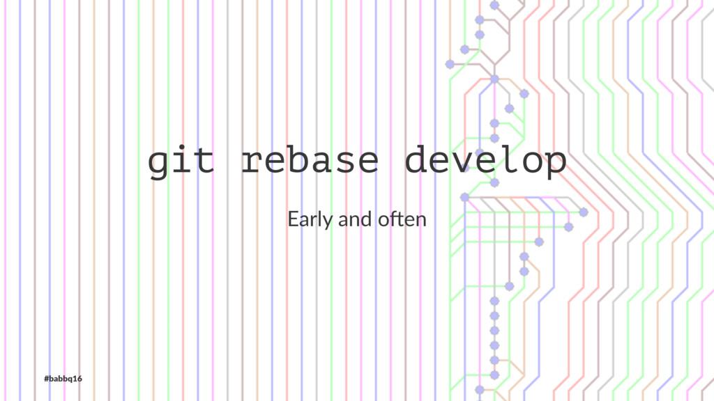 git rebase develop Early and o*en #babbq16