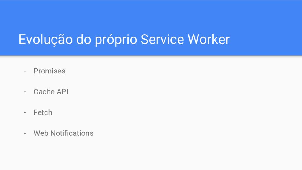 Evolução do próprio Service Worker - Promises -...